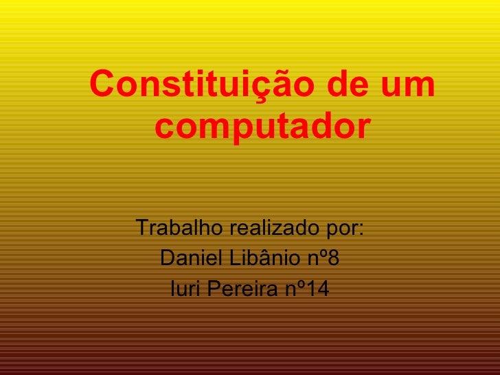 Constituição de um computador Trabalho realizado por: Daniel Libânio nº8 Iuri Pereira nº14