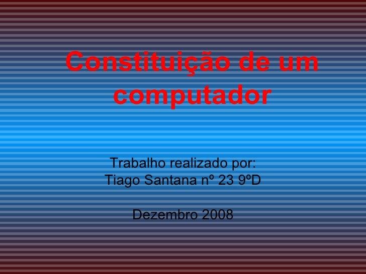 Constituição de um computador Trabalho realizado por: Tiago Santana nº 23 9ºD Dezembro 2008