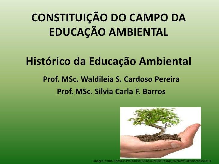 CONSTITUIÇÃO DO CAMPO DA   EDUCAÇÃO AMBIENTALHistórico da Educação Ambiental   Prof. MSc. Waldileia S. Cardoso Pereira    ...