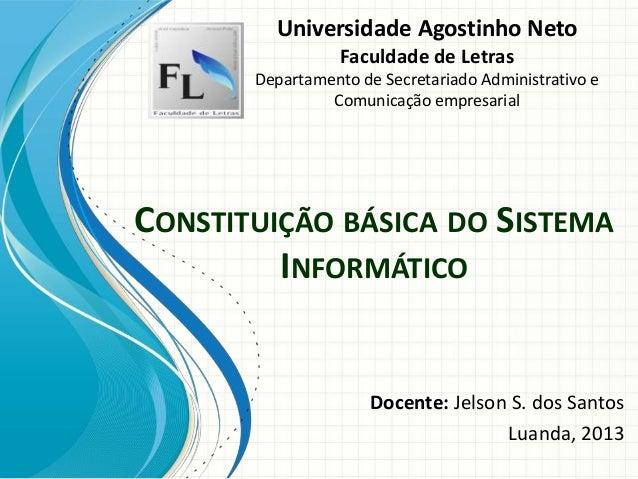 CONSTITUIÇÃO BÁSICA DO SISTEMAINFORMÁTICODocente: Jelson S. dos SantosLuanda, 2013Universidade Agostinho NetoFaculdade de ...