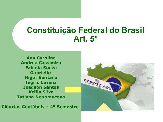 Constituição Federal do Brasil Art. 5º Ana Caroline Andrea Cassimiro Fabíola Souza Gabrielle Higor Santana Ingrid Lorena J...