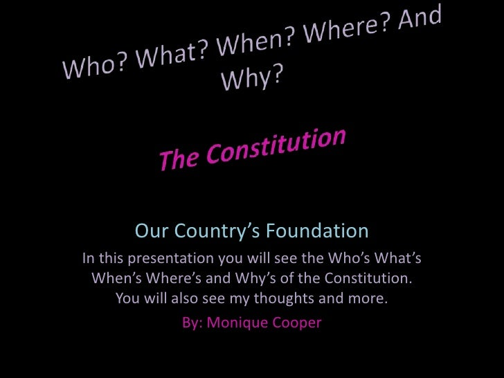 Who? What? When? Where? And Why?The Constitution<br />Our Country's Foundation<br />In this presentation you will see the ...