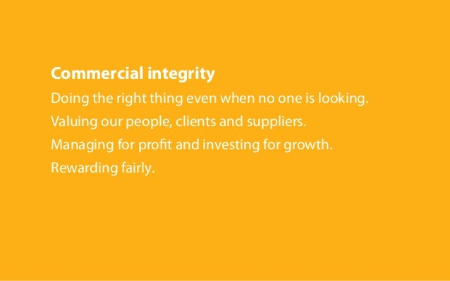 Commercial integrity Doing the right thing even when no one is looking. Valuing our people, clients and suppliers. Managin...