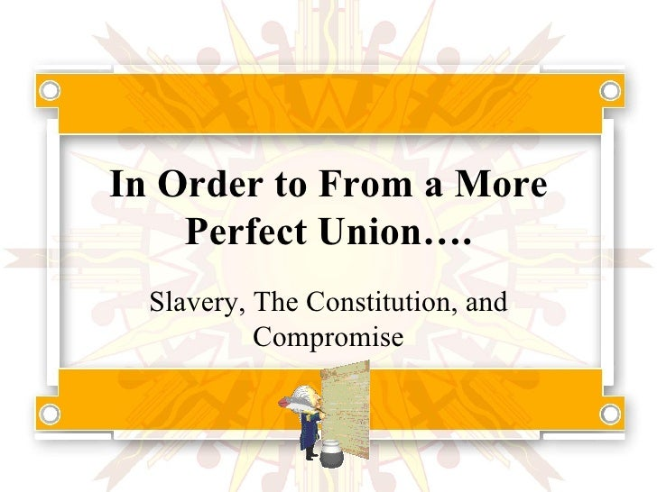 In Order to From a More Perfect Union…. Slavery, The Constitution, and Compromise