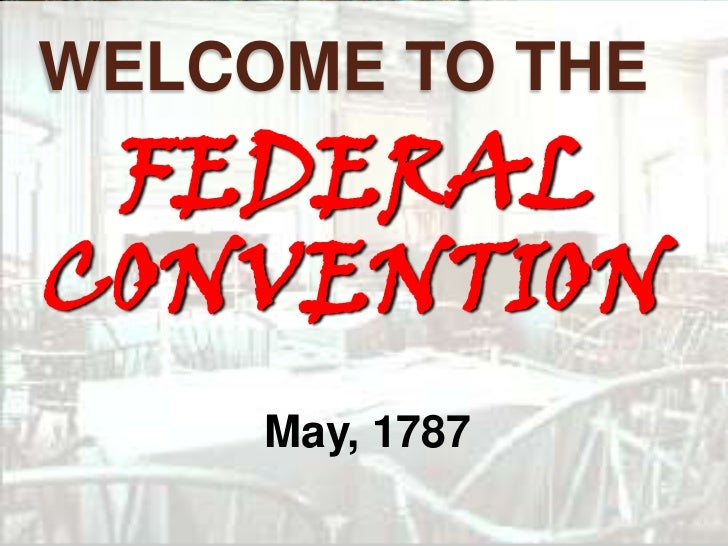 WELCOME TO THE FEDERALCONVENTION     May, 1787