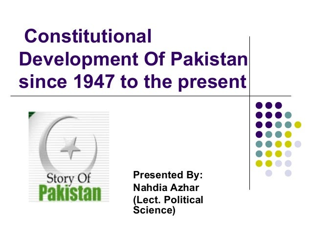 Constitutional Development Of Pakistan since 1947 to the present Presented By: Nahdia Azhar (Lect. Political Science)