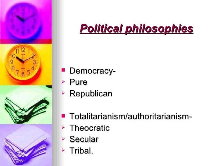 Political philosophies <ul><li>Democracy- </li></ul><ul><li>Pure  </li></ul><ul><li>Republican </li></ul><ul><li>Totalitar...