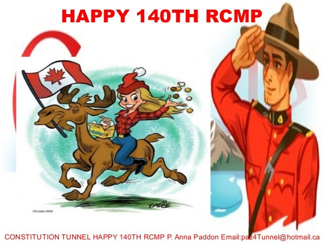 HAPPY 140TH RCMPCONSTITUTION TUNNEL HAPPY 140TH RCMP P. Anna Paddon Email:paz4Tunnel@hotmail.ca