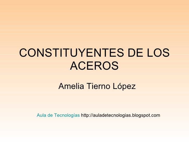 CONSTITUYENTES DE LOS ACEROS Amelia Tierno López Aula de Tecnologías  http://auladetecnologias.blogspot.com