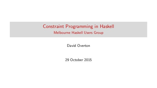 Constraint Programming in Haskell Melbourne Haskell Users Group David Overton 29 October 2015