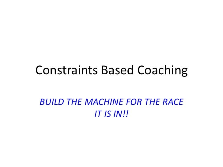 Constraints Based CoachingBUILD THE MACHINE FOR THE RACE           IT IS IN!!