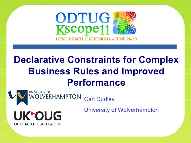 Declarative Constraints for Complex  Business Rules and Improved            Performance                       Carl Dudley ...