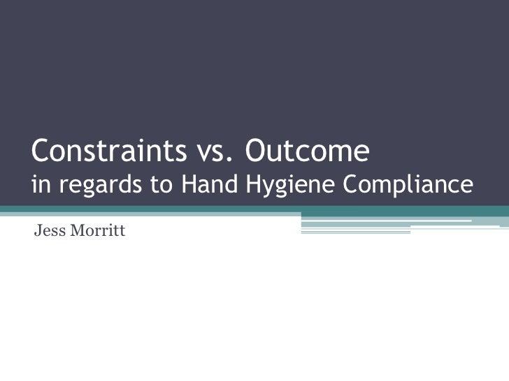 Constraints vs. Outcomein regards to Hand Hygiene ComplianceJess Morritt