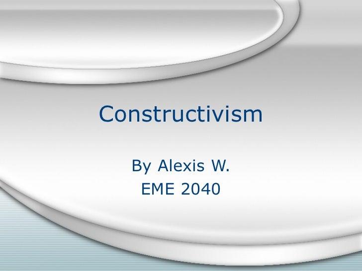 Constructivism  By Alexis W.   EME 2040