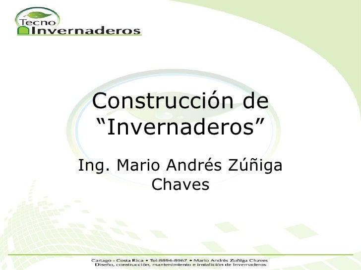 """Construcción de """"Invernaderos""""Ing. Mario Andrés Zúñiga         Chaves"""