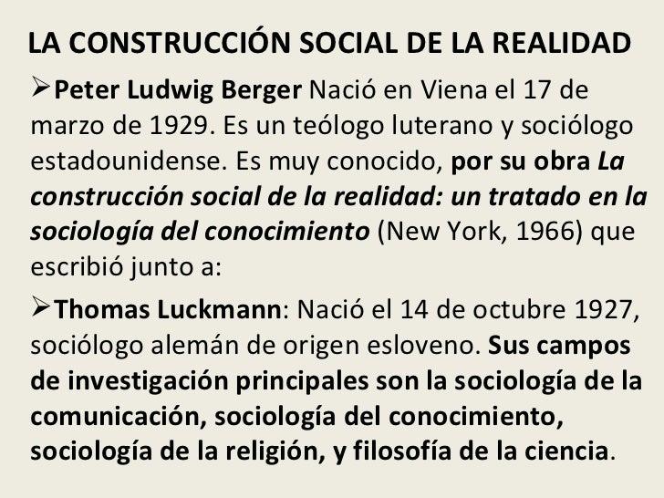 LA CONSTRUCCIÓN SOCIAL DE LA REALIDAD <ul><li>Peter Ludwig Berger  Nació en Viena el 17 de marzo de 1929. Es un teólogo lu...