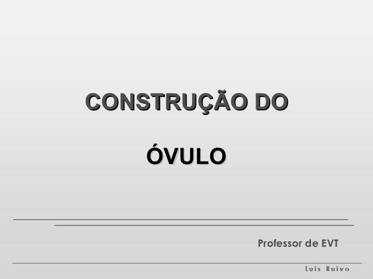 CONSTRUÇÃO DO   ÓVULO           Professor de EVT