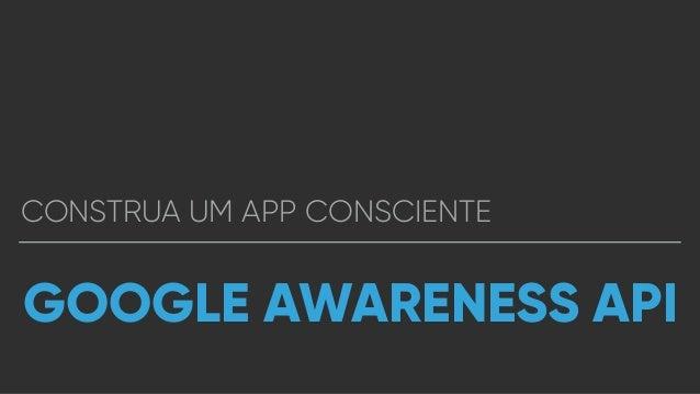 CONSTRUA UM APP CONSCIENTE GOOGLE AWARENESS API