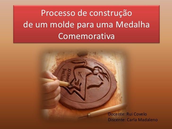 Processo de construçãode um molde para uma Medalha Comemorativa<br />Docente: Rui Covelo<br />Discente: Carla Madaleno<br />