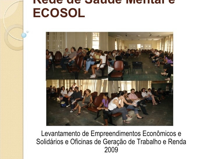Rede de Saúde Mental e ECOSOL Levantamento de Empreendimentos Econômicos e Solidários e Oficinas de Geração de Trabalho e ...