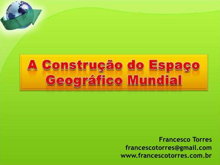 A Construção do Espaço Geográfico Mundial<br />Francesco Torres<br />francescotorres@gmail.com<br />www.francescotorres.co...