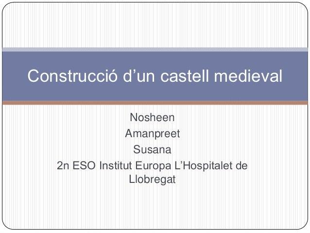 Construcció d'un castell medieval Nosheen Amanpreet Susana 2n ESO Institut Europa L'Hospitalet de Llobregat