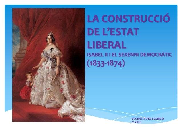 LA CONSTRUCCIÓ DE L'ESTAT LIBERAL ISABEL II I EL SEXENNI DEMOCRÀTIC  (1833-1874)  VICENT PUIG I GASCÓ © 2013