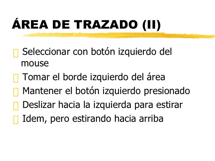 ÁREA DE TRAZADO (II) <ul><li>Seleccionar con botón izquierdo del mouse </li></ul><ul><li>Tomar el borde izquierdo del área...