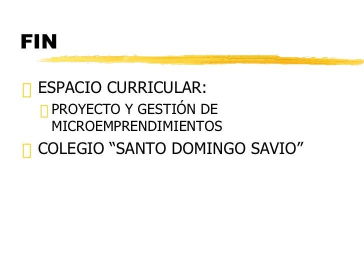 FIN <ul><li>ESPACIO CURRICULAR: </li></ul><ul><ul><li>PROYECTO Y GESTIÓN DE MICROEMPRENDIMIENTOS </li></ul></ul><ul><li>CO...