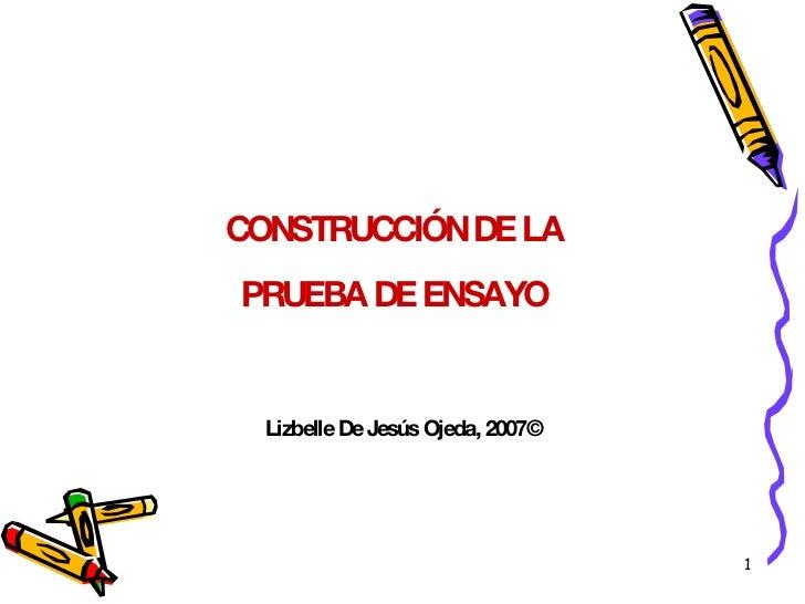 CONSTRUCCIÓN DE LA PRUEBA DE ENSAYO Lizbelle De Jesús Ojeda, 2007©