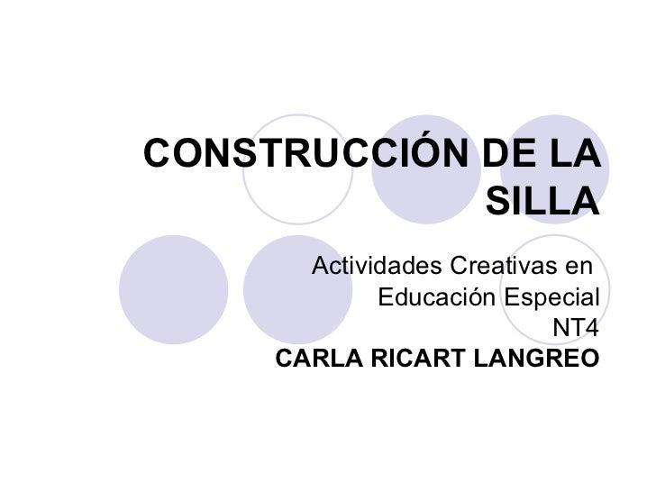CONSTRUCCIÓN DE LA SILLA Actividades Creativas en  Educación Especial NT4 CARLA RICART LANGREO