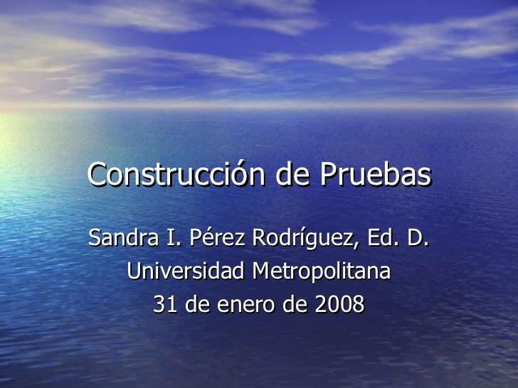 Construcci ón de Pruebas Sandra I. P érez Rodríguez, Ed. D. Universidad Metropolitana 31 de enero de 2008