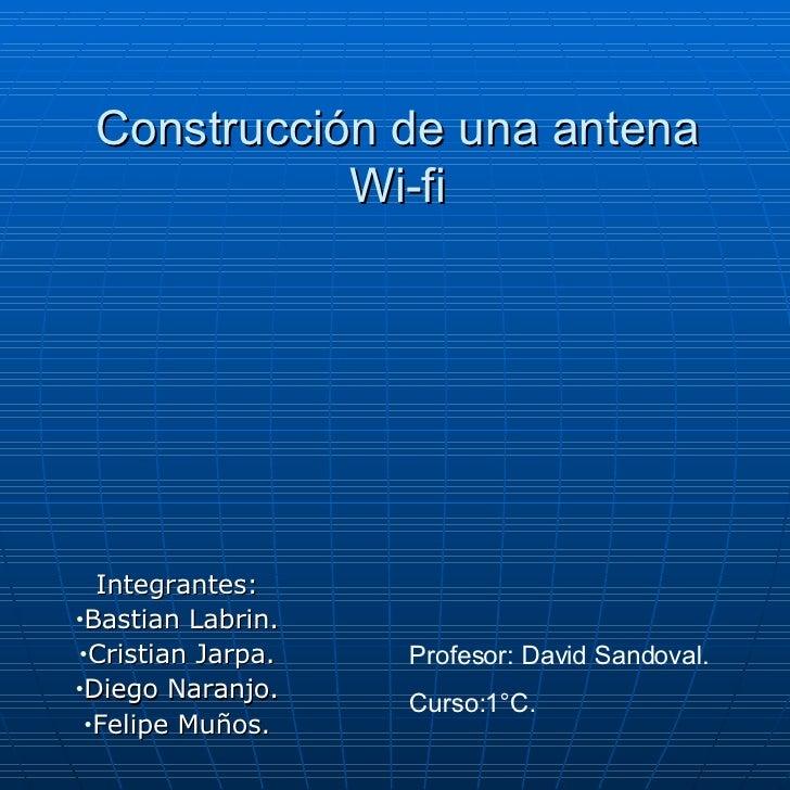 Construcción de una antena Wi-fi <ul><li>Integrantes: </li></ul><ul><li>Bastian Labrin. </li></ul><ul><li>Cristian Jarpa. ...
