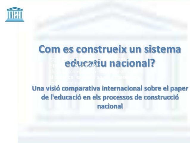 Com es construeix un sistema         educatiu nacional?    COM ES CONSTRUEIX UN SISTEMA    EDUCATIU NACIONAL?     Una visi...