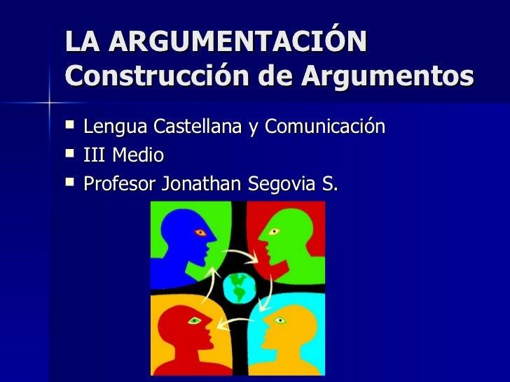 LA ARGUMENTACIÓN Construcción de Argumentos <ul><li>Lengua Castellana y Comunicación </li></ul><ul><li>III Medio </li></ul...