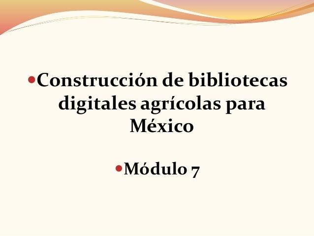 Construcción de bibliotecas digitales agrícolas para México Módulo 7
