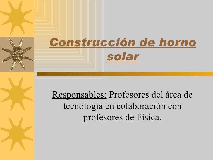 Construcción de horno         solar   Responsables: Profesores del área de   tecnología en colaboración con        profeso...