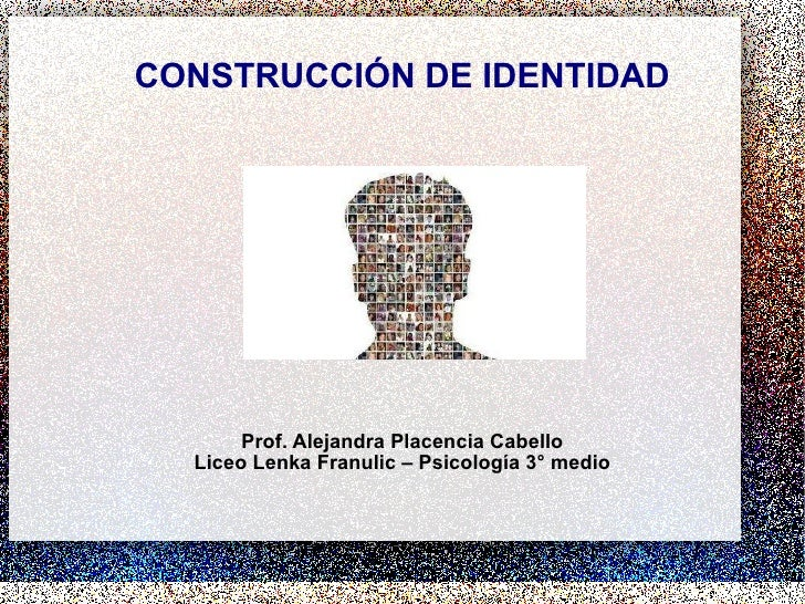 CONSTRUCCIÓN DE IDENTIDAD Prof. Alejandra Placencia Cabello Liceo Lenka Franulic – Psicología 3° medio