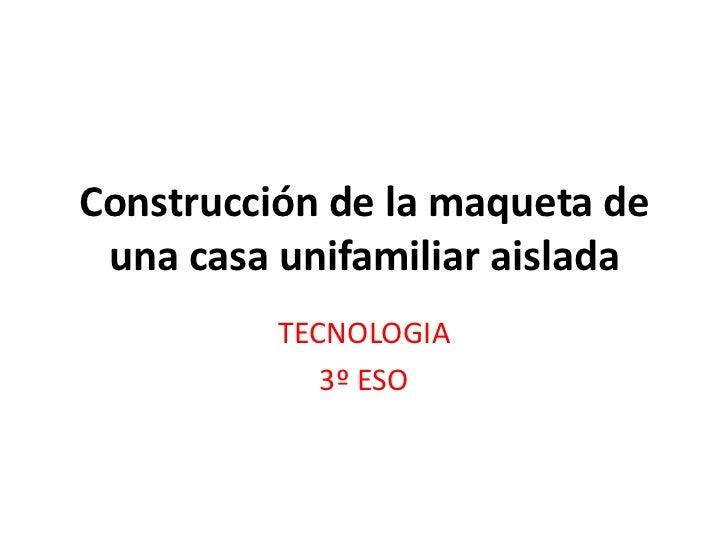 Construcción de la maqueta de una casa unifamiliar aislada          TECNOLOGIA             3º ESO