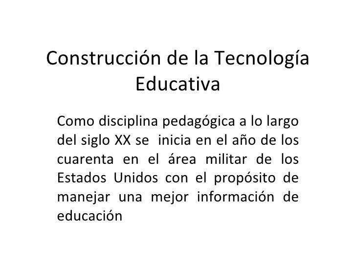 Construcción de la Tecnología Educativa Como disciplina pedagógica a lo largo del siglo XX se  inicia en el año de los cua...