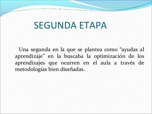 """SEGUNDA ETAPA Una segunda en la que se plantea como """"ayudas al aprendizaje"""" en la buscaba la optimización de los aprendiza..."""