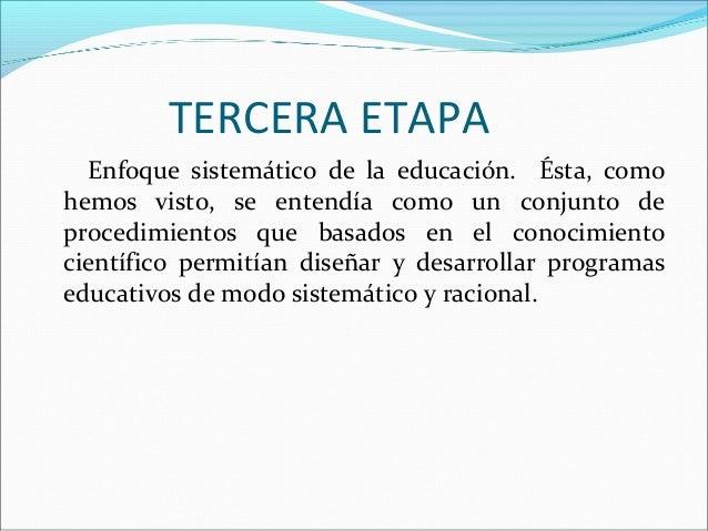 TERCERA ETAPA Enfoque sistemático de la educación. Ésta, como hemos visto, se entendía como un conjunto de procedimientos ...