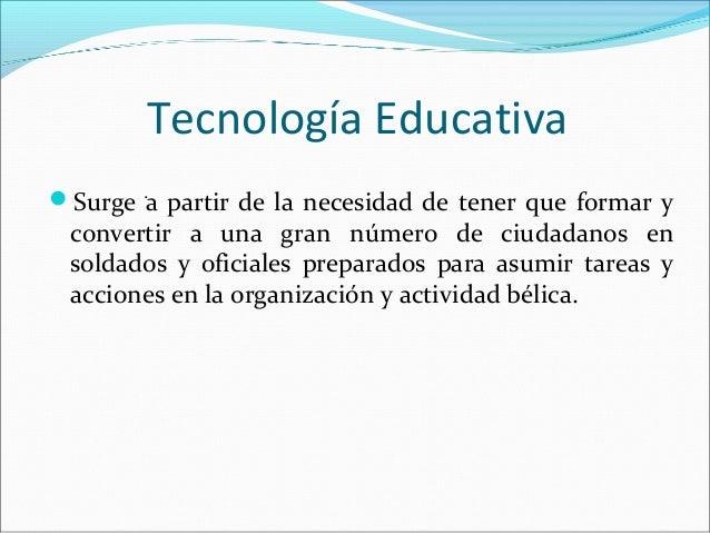 Tecnología Educativa Surge a partir de la necesidad de tener que formar y convertir a una gran número de ciudadanos en so...