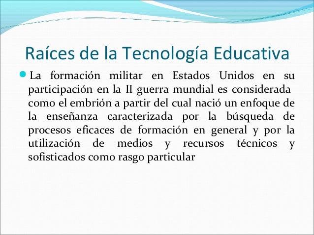 Raíces de la Tecnología Educativa La formación militar en Estados Unidos en su participación en la II guerra mundial es c...