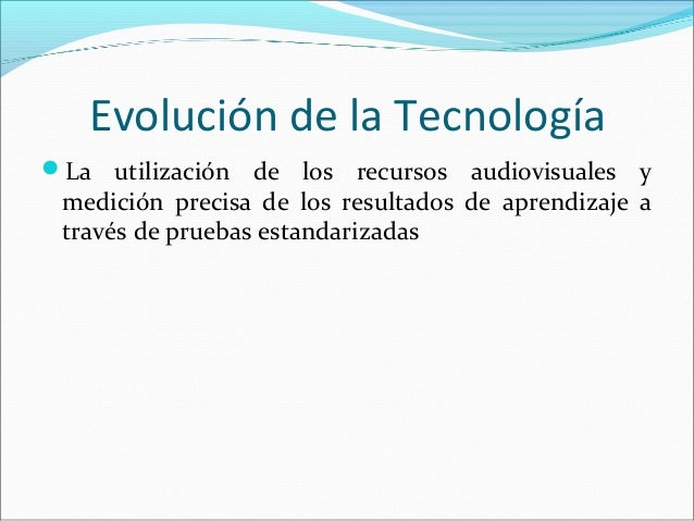 Evolución de la Tecnología La utilización de los recursos audiovisuales y medición precisa de los resultados de aprendiza...