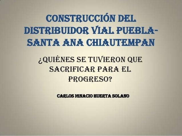 Construcción deldistribuidor vial Puebla- Santa Ana Chiautempan  ¿Quiénes se tuvieron que    sacrificar para el         pr...