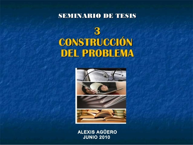 SEMINARIO DE TESISSEMINARIO DE TESIS 33 CONSTRUCCIÓNCONSTRUCCIÓN DEL PROBLEMADEL PROBLEMA ALEXIS AGÜERO JUNIO 2010