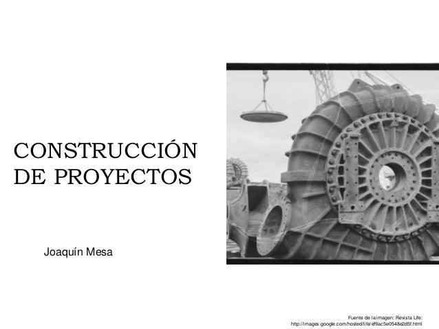 CONSTRUCCIÓN DE PROYECTOS Joaquín Mesa Fuente de la imagen: Revista Life: http://images.google.com/hosted/life/ef9ac5e0548...