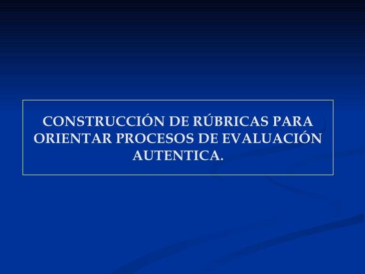 CONSTRUCCIÓN DE RÚBRICAS PARAORIENTAR PROCESOS DE EVALUACIÓN           AUTENTICA.