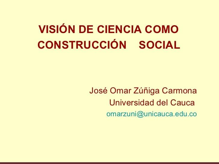 VISIÓN DE CIENCIA COMOCONSTRUCCIÓN SOCIAL        José Omar Zúñiga Carmona             Universidad del Cauca            oma...